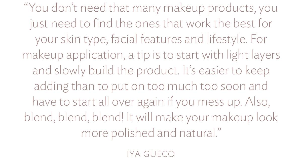 Bạn không cần nhiều sản phẩm như vậy, bạn chỉ cần tìm những sản phẩm phù hợp nhất với loại da, đặc điểm khuôn mặt và phong cách sống của mình. Đối với trang điểm, một mẹo là hãy bắt đầu với các lớp nhẹ và từ từ. Việc tiếp tục bổ sung sẽ dễ dàng hơn là bôi quá sớm và phải bắt đầu lại từ đầu nếu bạn làm rối mắt. Ngoài ra, hãy trộn, trộn, trộn! Nó sẽ làm cho lớp trang điểm của bạn trông bóng bẩy và tư nhiên hơn.