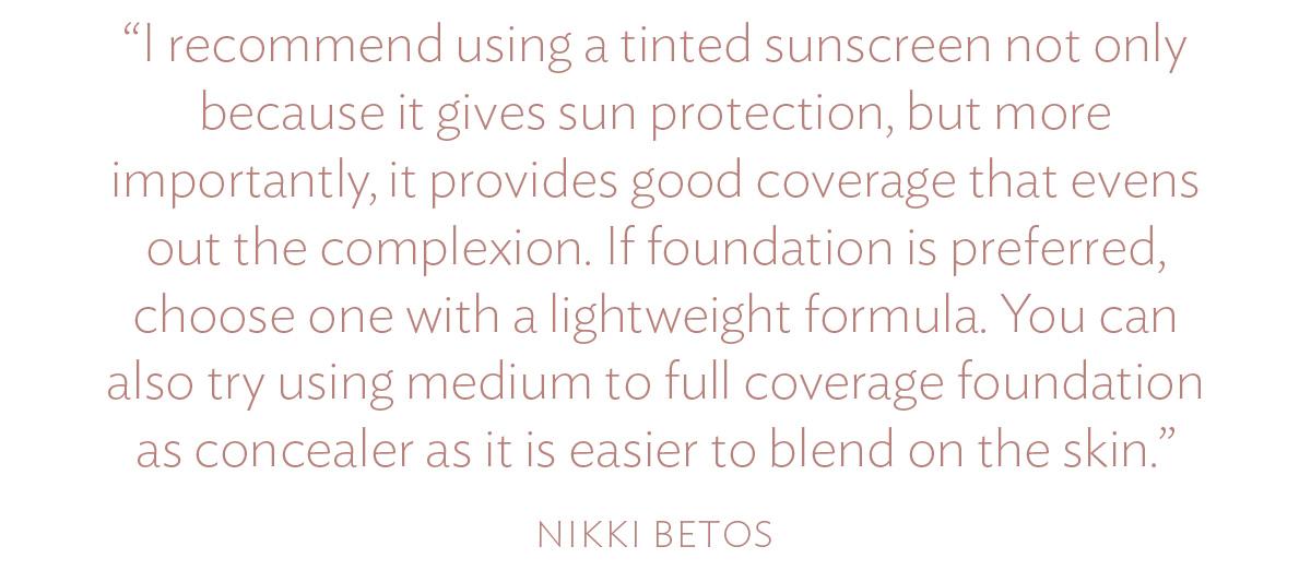"""""""Tôi khuyên bạn nên sử dụng kem chống nắng có màu không chỉ vì nó chống nắng mà quan trọng hơn, nó cung cấp độ che phủ tốt giúp làm sáng da. Nếu ưu tiên dùng kem nền, hãy chọn loại có công thức nhẹ. Bạn cũng có thể sử dụng kem nền có độ che phủ trung bình đến toàn diện như kem che khuyết điểm vì nó dễ hòa trộn trên da hơn."""""""