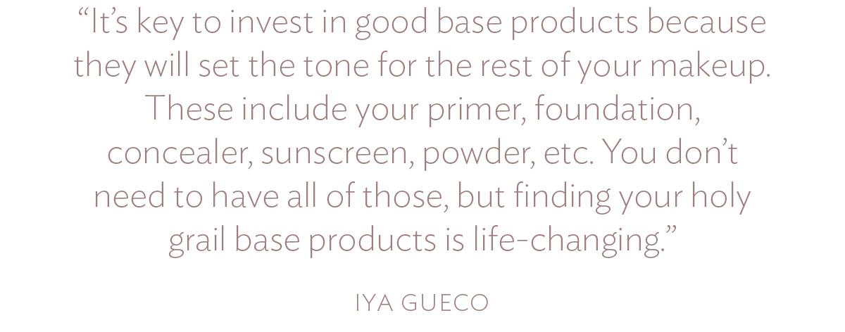 Điều quan trọng nên đầu tư vào các sản phẩm nền tốt vì chúng sẽ tạo ra tông màu cho phần trang điểm còn lại của bạn. Chúng bao gồm kem lót, kem nền, kem che khuyết điểm, kem chống nắng, phấn phủ
